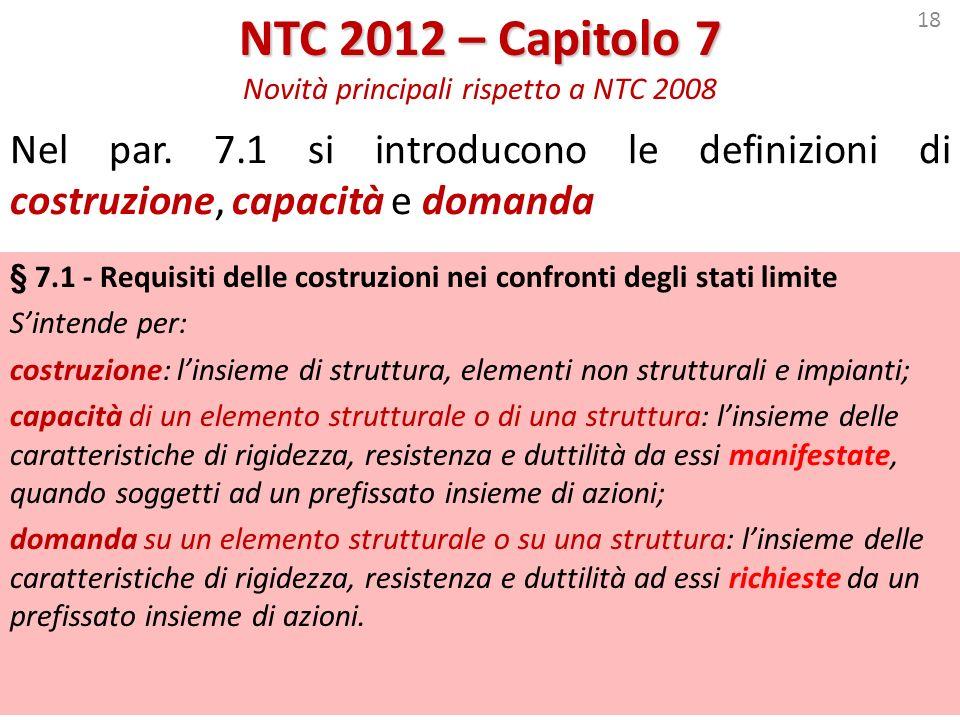 18 NTC 2012 – Capitolo 7 NTC 2012 – Capitolo 7 Novità principali rispetto a NTC 2008 Nel par. 7.1 si introducono le definizioni di costruzione, capaci