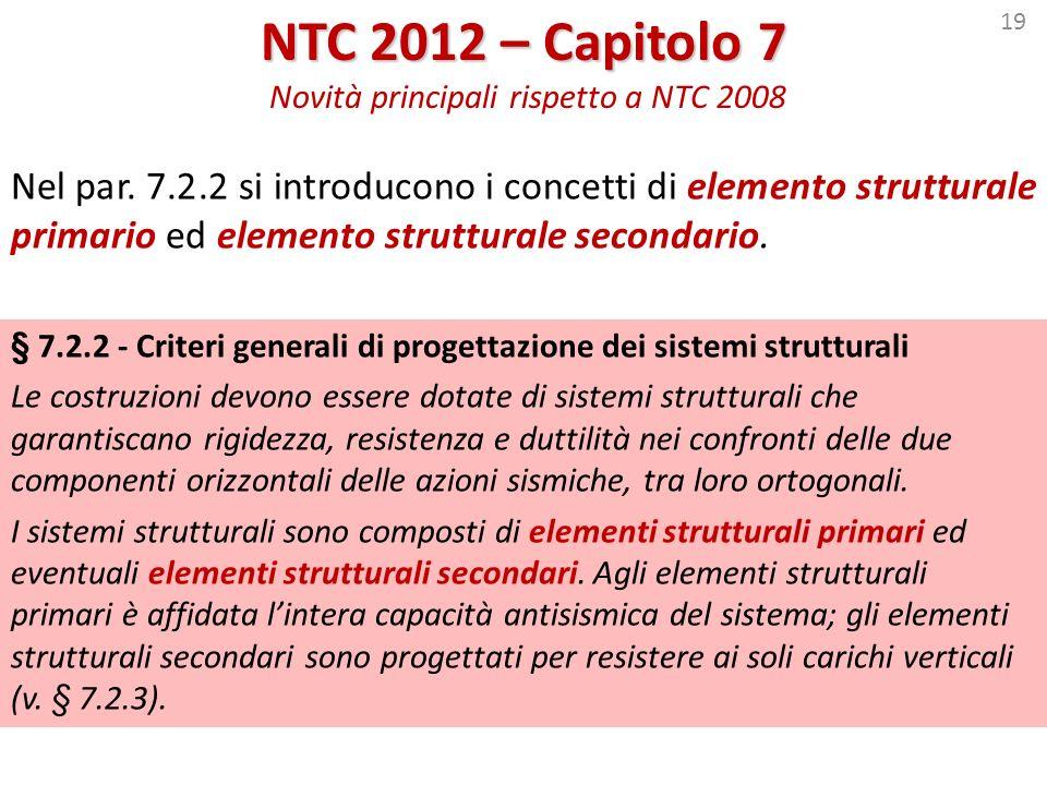 19 NTC 2012 – Capitolo 7 NTC 2012 – Capitolo 7 Novità principali rispetto a NTC 2008 Nel par. 7.2.2 si introducono i concetti di elemento strutturale