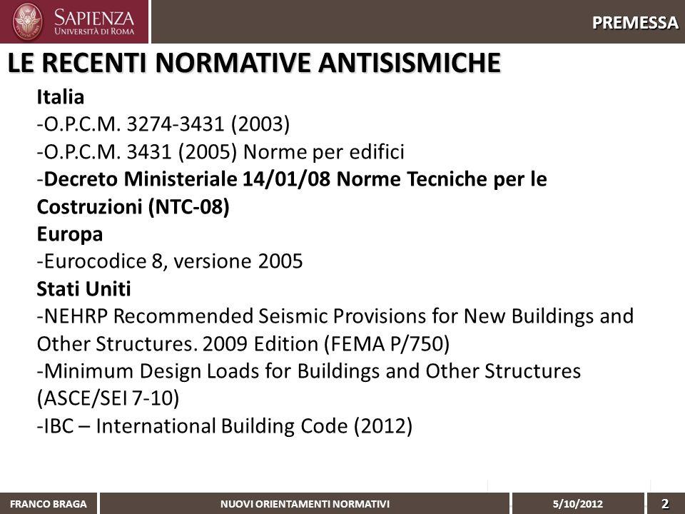 NUOVI ORIENTAMENTI NORMATIVI 5/10/2012 FRANCO BRAGA2 PREMESSA LE RECENTI NORMATIVE ANTISISMICHE Italia -O.P.C.M. 3274-3431 (2003) -O.P.C.M. 3431 (2005