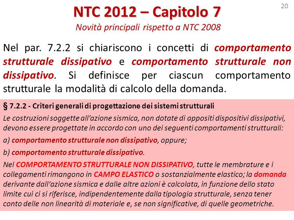20 NTC 2012 – Capitolo 7 NTC 2012 – Capitolo 7 Novità principali rispetto a NTC 2008 Nel par. 7.2.2 si chiariscono i concetti di comportamento struttu