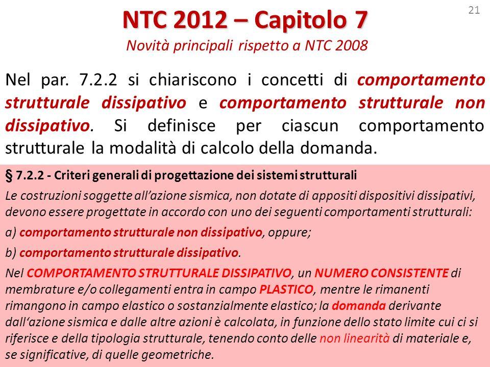 21 NTC 2012 – Capitolo 7 NTC 2012 – Capitolo 7 Novità principali rispetto a NTC 2008 Nel par. 7.2.2 si chiariscono i concetti di comportamento struttu