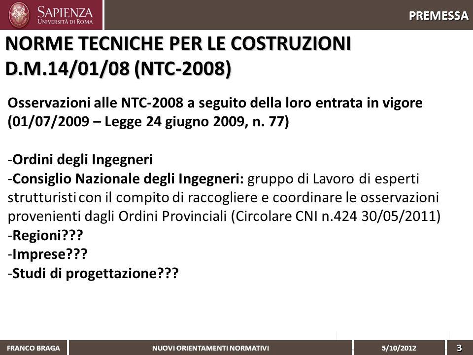 NUOVI ORIENTAMENTI NORMATIVI 5/10/2012 FRANCO BRAGA3 PREMESSA Osservazioni alle NTC-2008 a seguito della loro entrata in vigore (01/07/2009 – Legge 24