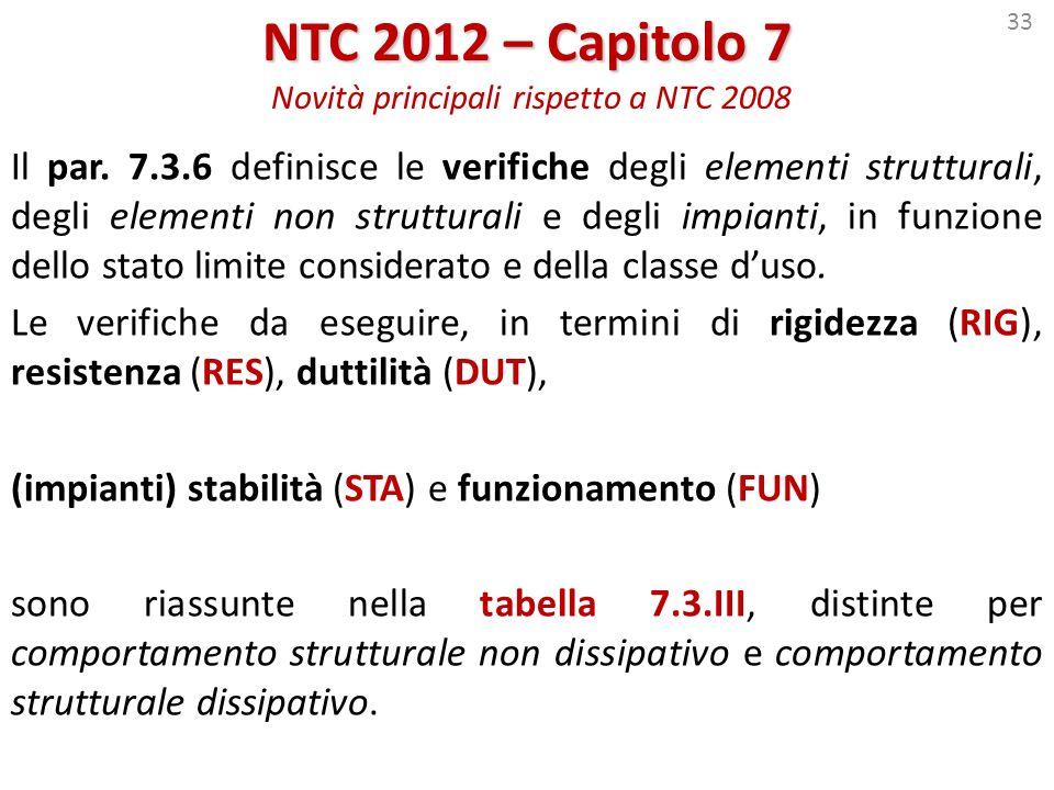 33 NTC 2012 – Capitolo 7 NTC 2012 – Capitolo 7 Novità principali rispetto a NTC 2008 Il par. 7.3.6 definisce le verifiche degli elementi strutturali,