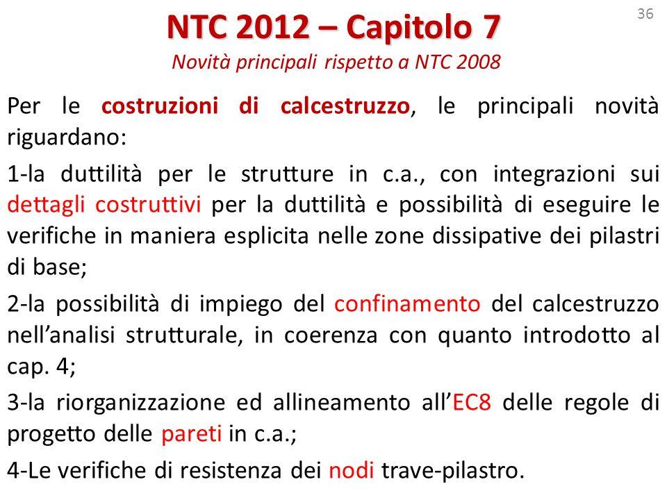 36 NTC 2012 – Capitolo 7 NTC 2012 – Capitolo 7 Novità principali rispetto a NTC 2008 Per le costruzioni di calcestruzzo, le principali novità riguarda