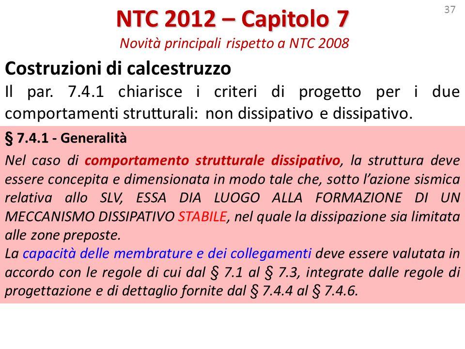 37 NTC 2012 – Capitolo 7 NTC 2012 – Capitolo 7 Novità principali rispetto a NTC 2008 Costruzioni di calcestruzzo Il par. 7.4.1 chiarisce i criteri di