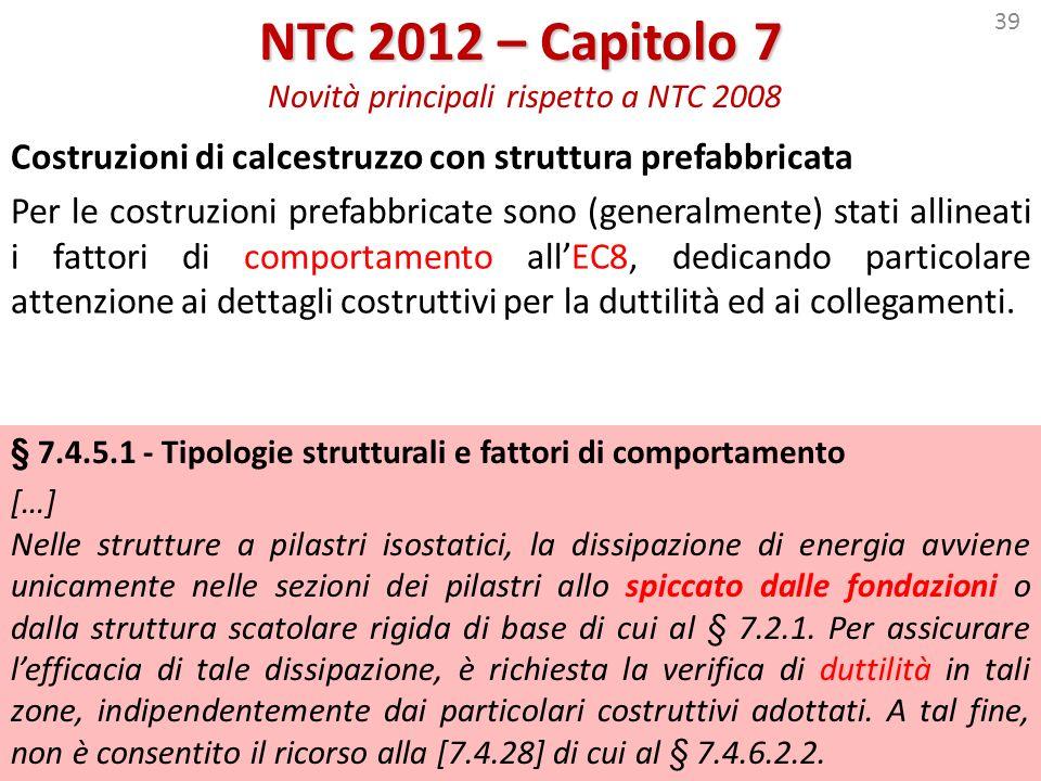 39 NTC 2012 – Capitolo 7 NTC 2012 – Capitolo 7 Novità principali rispetto a NTC 2008 Costruzioni di calcestruzzo con struttura prefabbricata Per le co