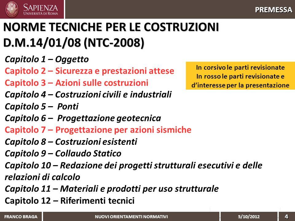NUOVI ORIENTAMENTI NORMATIVI 5/10/2012 FRANCO BRAGA4 PREMESSA NORME TECNICHE PER LE COSTRUZIONI D.M.14/01/08 (NTC-2008) Capitolo 1 – Oggetto Capitolo
