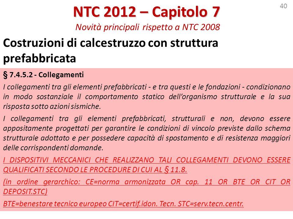 40 NTC 2012 – Capitolo 7 NTC 2012 – Capitolo 7 Novità principali rispetto a NTC 2008 Costruzioni di calcestruzzo con struttura prefabbricata § 7.4.5.2