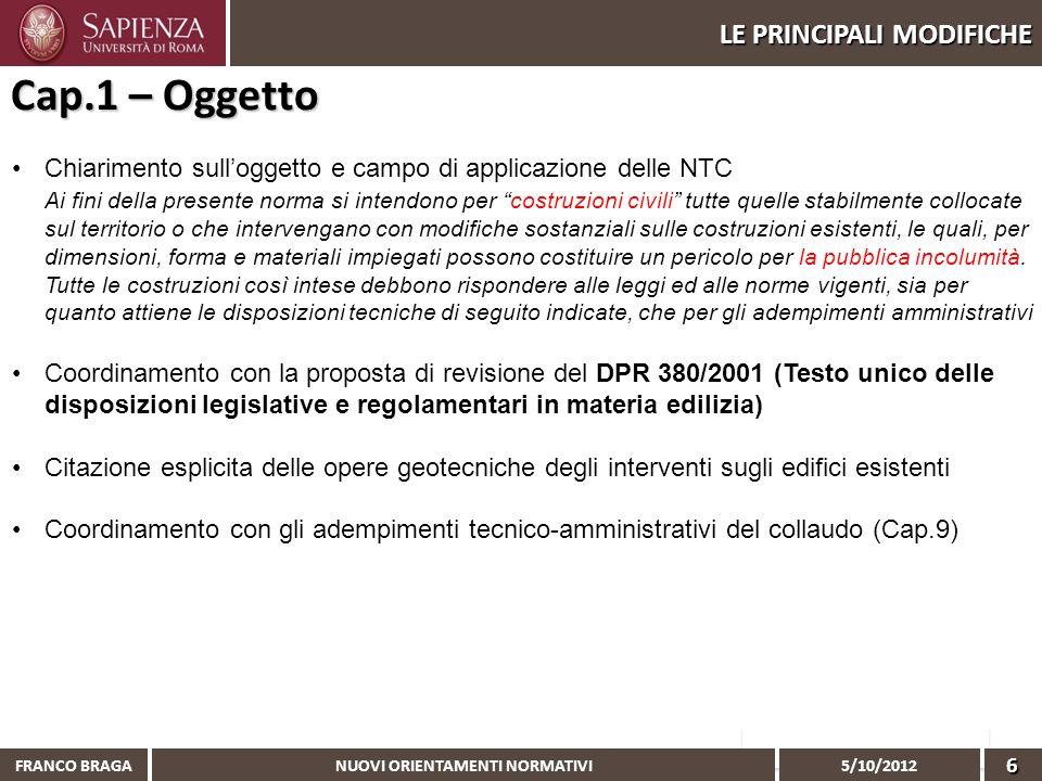 NUOVI ORIENTAMENTI NORMATIVI 5/10/2012 FRANCO BRAGA6 LE PRINCIPALI MODIFICHE Chiarimento sulloggetto e campo di applicazione delle NTC Ai fini della p