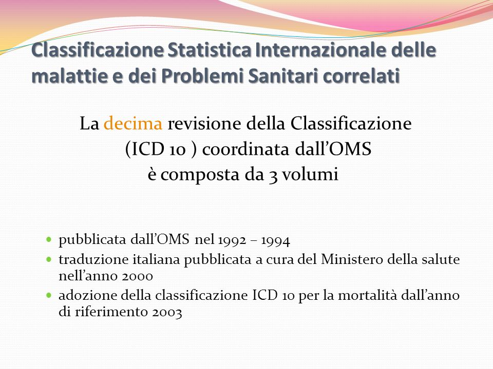 ICD – 9 - CM International Classification of Diseases 9 Clinical Modification orientata a classificare le informazioni sulla morbosità ; classificazione più precisa ed analitica delle formulazioni diagnostiche (quinto carattere); classificazione delle procedure diagnostiche e terapeutiche