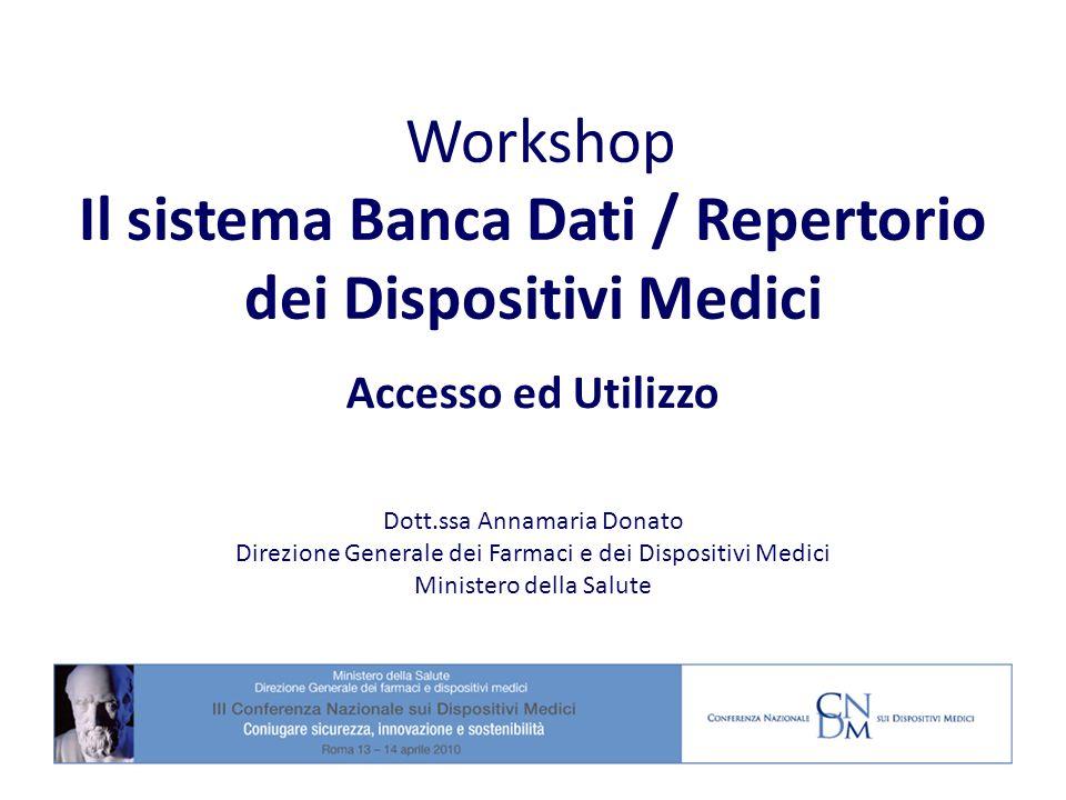Workshop Il sistema Banca Dati / Repertorio dei Dispositivi Medici Accesso ed Utilizzo Dott.ssa Annamaria Donato Direzione Generale dei Farmaci e dei