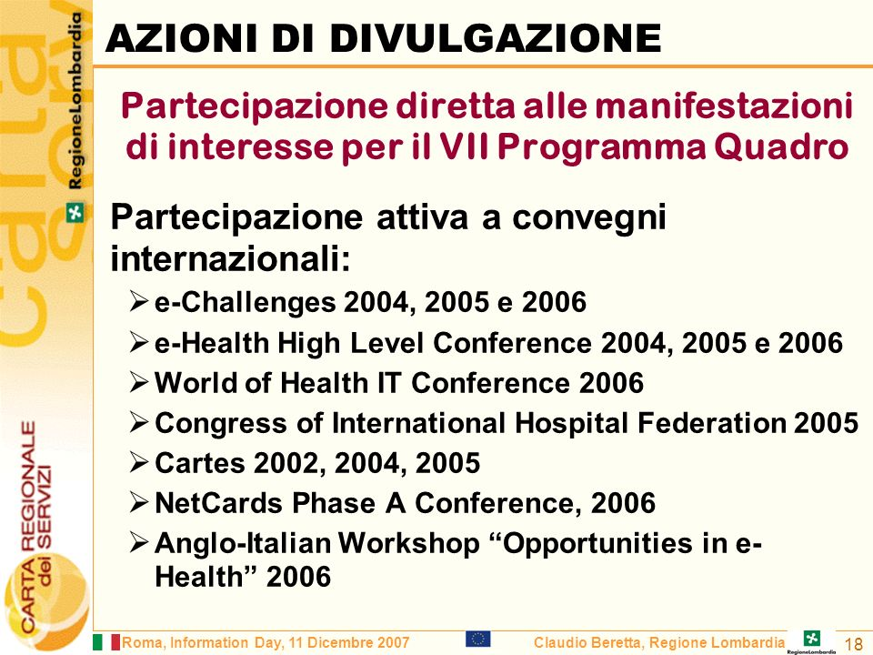 Roma, Information Day, 11 Dicembre 2007Claudio Beretta, Regione Lombardia 18 Partecipazione diretta alle manifestazioni di interesse per il VII Programma Quadro Partecipazione attiva a convegni internazionali: e-Challenges 2004, 2005 e 2006 e-Health High Level Conference 2004, 2005 e 2006 World of Health IT Conference 2006 Congress of International Hospital Federation 2005 Cartes 2002, 2004, 2005 NetCards Phase A Conference, 2006 Anglo-Italian Workshop Opportunities in e- Health 2006 AZIONI DI DIVULGAZIONE