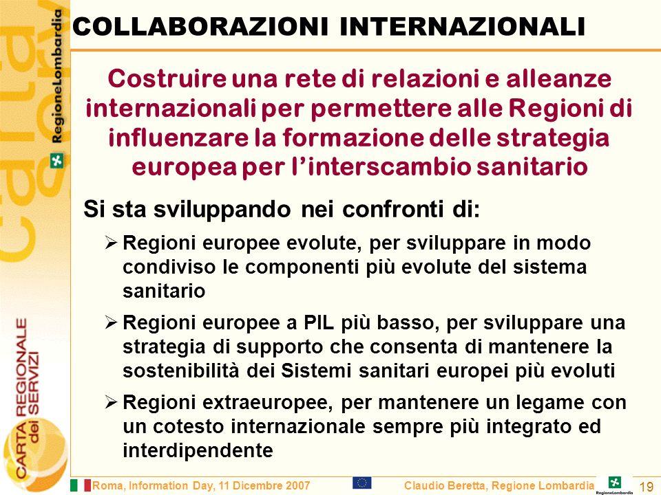 Roma, Information Day, 11 Dicembre 2007Claudio Beretta, Regione Lombardia 19 COLLABORAZIONI INTERNAZIONALI Costruire una rete di relazioni e alleanze internazionali per permettere alle Regioni di influenzare la formazione delle strategia europea per linterscambio sanitario Si sta sviluppando nei confronti di: Regioni europee evolute, per sviluppare in modo condiviso le componenti più evolute del sistema sanitario Regioni europee a PIL più basso, per sviluppare una strategia di supporto che consenta di mantenere la sostenibilità dei Sistemi sanitari europei più evoluti Regioni extraeuropee, per mantenere un legame con un cotesto internazionale sempre più integrato ed interdipendente