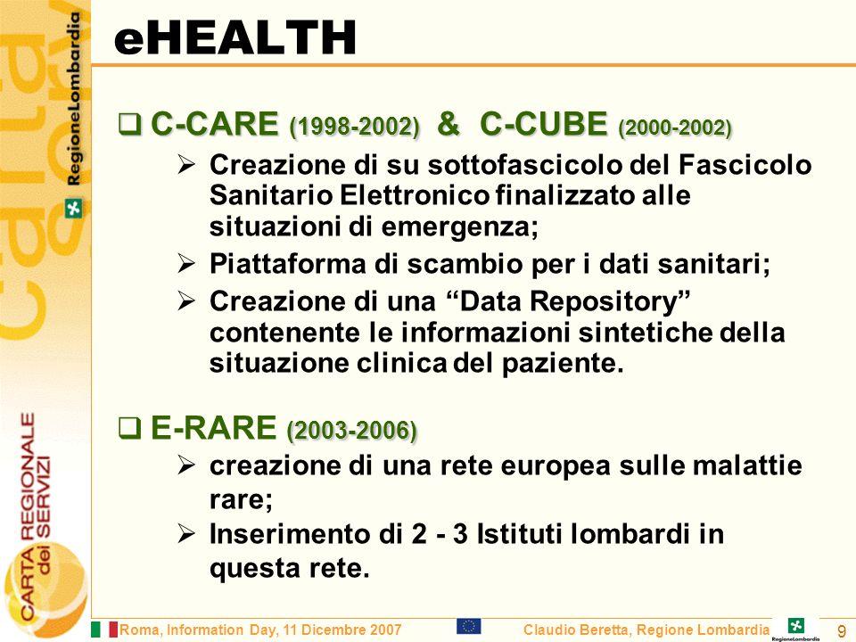 Roma, Information Day, 11 Dicembre 2007Claudio Beretta, Regione Lombardia 9 eHEALTH C-CARE (1998-2002) & C-CUBE (2000-2002) C-CARE (1998-2002) & C-CUBE (2000-2002) Creazione di su sottofascicolo del Fascicolo Sanitario Elettronico finalizzato alle situazioni di emergenza; Piattaforma di scambio per i dati sanitari; Creazione di una Data Repository contenente le informazioni sintetiche della situazione clinica del paziente.