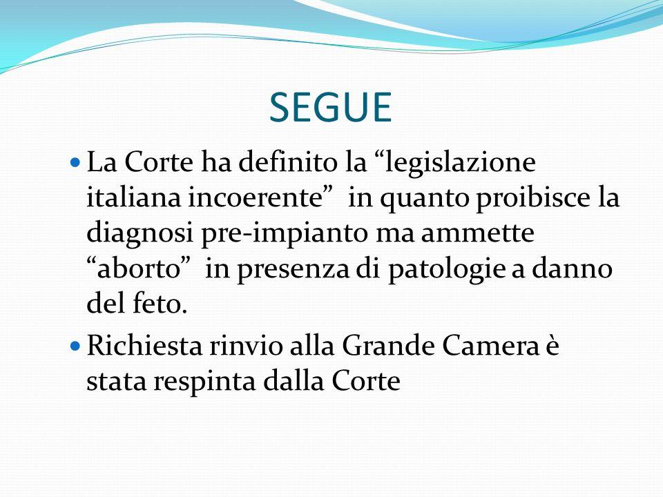 SEGUE La Corte ha definito la legislazione italiana incoerente in quanto proibisce la diagnosi pre-impianto ma ammette aborto in presenza di patologie