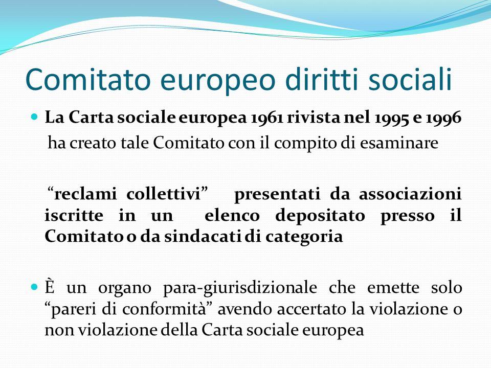 Comitato europeo diritti sociali La Carta sociale europea 1961 rivista nel 1995 e 1996 ha creato tale Comitato con il compito di esaminare reclami col