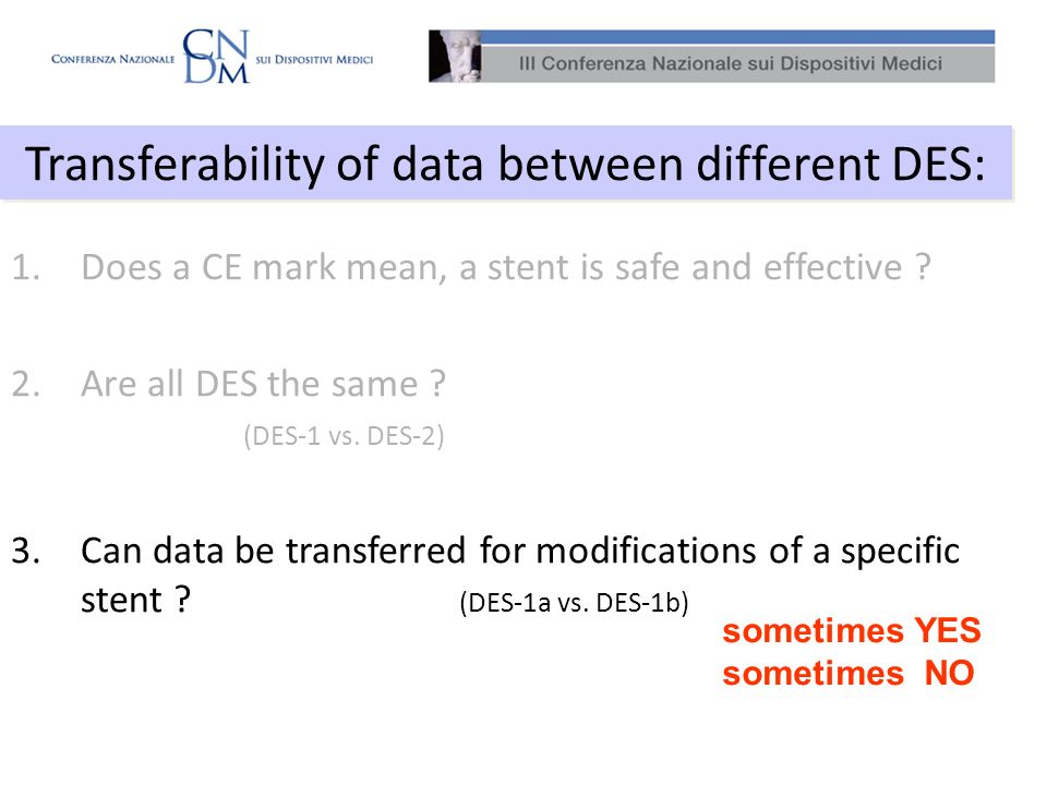 1.Does a CE mark mean, a stent is safe and effective ? 2.Are all DES the same ? (DES-1 vs. DES-2) 3.Can data be transferred for modifications of a spe