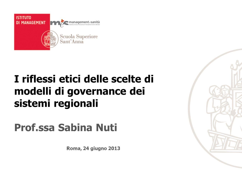 I riflessi etici delle scelte di modelli di governance dei sistemi regionali Prof.ssa Sabina Nuti Roma, 24 giugno 2013