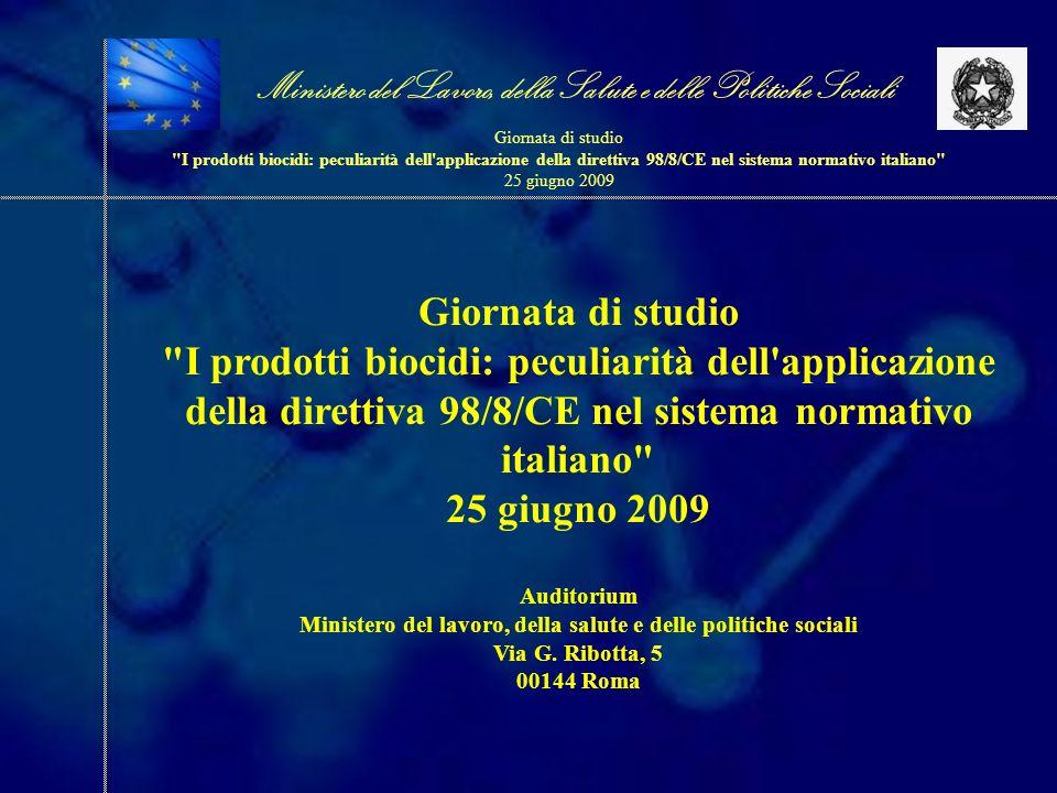 Giornata di studio I prodotti biocidi: peculiarità dell applicazione della direttiva 98/8/CE nel sistema normativo italiano 25 giugno 2009 Auditorium Ministero del lavoro, della salute e delle politiche sociali Via G.