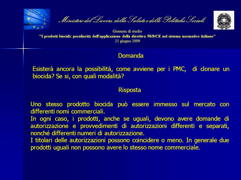 Ministero del Lavoro, della Salute e delle Politiche Sociali Giornata di studio I prodotti biocidi: peculiarità dell applicazione della direttiva 98/8/CE nel sistema normativo italiano 25 giugno 2009 Domanda Esisterà ancora la possibilità, come avviene per i PMC, di clonare un biocida.