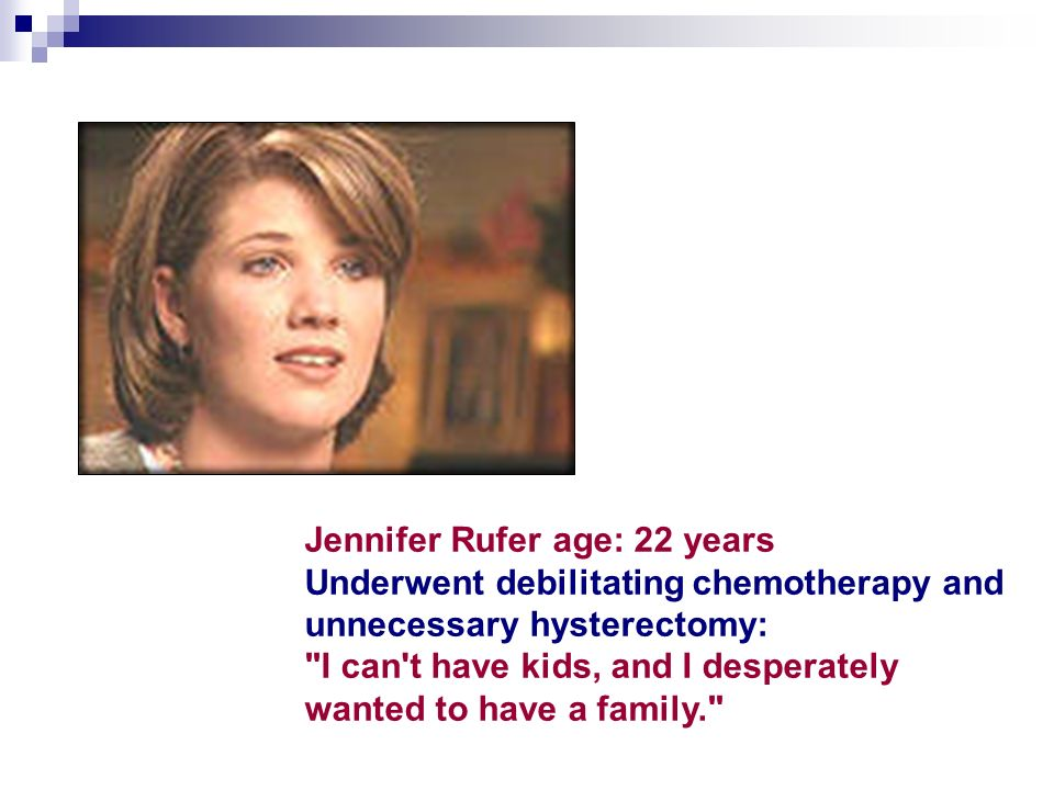 Jennifer Rufer age: 22 years Underwent debilitating chemotherapy and unnecessary hysterectomy: