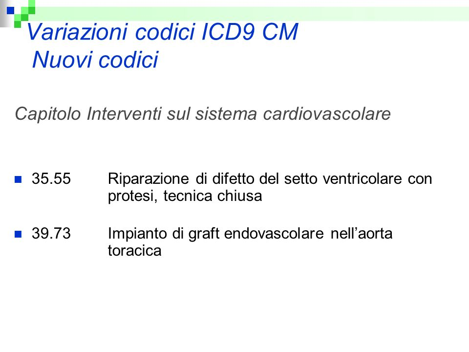 Variazioni codici ICD9 CM Nuovi codici Capitolo Interventi sul sistema cardiovascolare 35.55 Riparazione di difetto del setto ventricolare con protesi