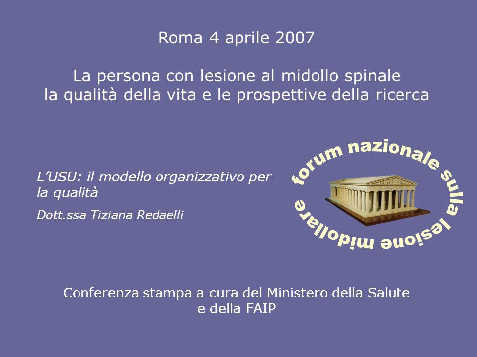 Roma 4 aprile 2007 La persona con lesione al midollo spinale la qualità della vita e le prospettive della ricerca Conferenza stampa a cura del Ministero della Salute e della FAIP LUSU: il modello organizzativo per la qualità Dott.ssa Tiziana Redaelli