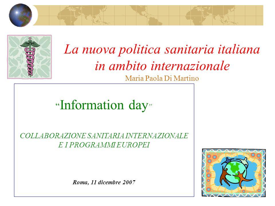 La nuova politica sanitaria italiana in ambito internazionale Maria Paola Di Martino Information day COLLABORAZIONE SANITARIA INTERNAZIONALE E I PROGRAMMI EUROPEI Roma, 11 dicembre 2007