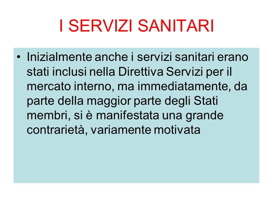 I SERVIZI SANITARI Inizialmente anche i servizi sanitari erano stati inclusi nella Direttiva Servizi per il mercato interno, ma immediatamente, da parte della maggior parte degli Stati membri, si è manifestata una grande contrarietà, variamente motivata