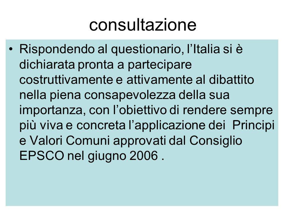 consultazione Rispondendo al questionario, lItalia si è dichiarata pronta a partecipare costruttivamente e attivamente al dibattito nella piena consapevolezza della sua importanza, con lobiettivo di rendere sempre più viva e concreta lapplicazione dei Principi e Valori Comuni approvati dal Consiglio EPSCO nel giugno 2006.