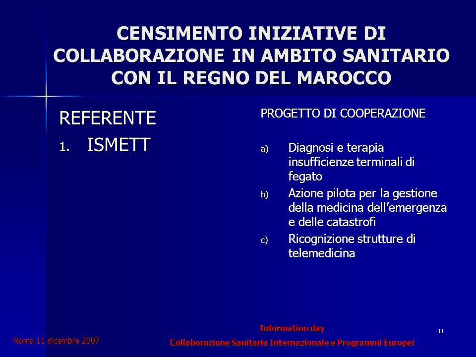 Information day Collaborazione Sanitaria Internazionale e Programmi Europei Roma 11 dicembre 2007 11 CENSIMENTO INIZIATIVE DI COLLABORAZIONE IN AMBITO SANITARIO CON IL REGNO DEL MAROCCO REFERENTE 1.