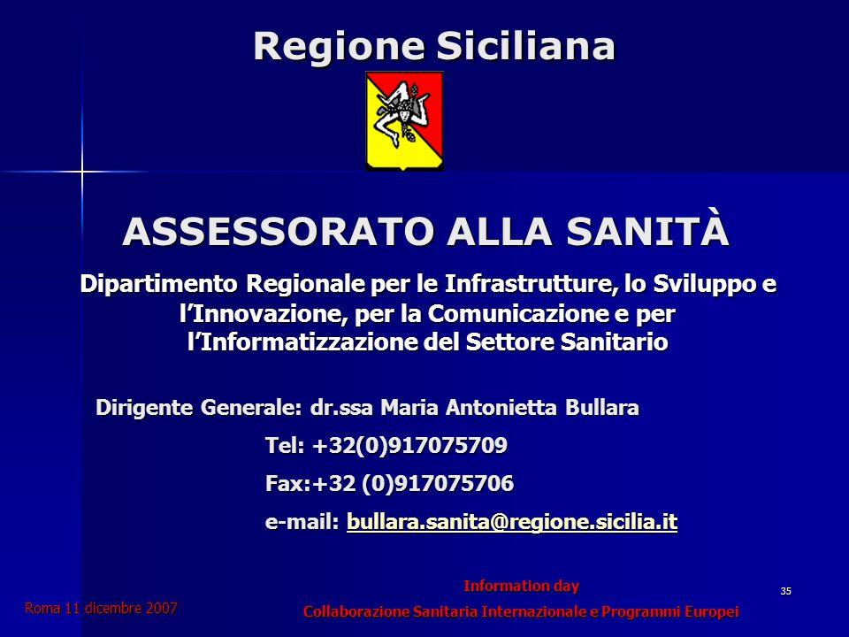 Information day Collaborazione Sanitaria Internazionale e Programmi Europei Roma 11 dicembre 2007 35 Dipartimento Regionale per le Infrastrutture, lo Sviluppo e lInnovazione, per la Comunicazione e per lInformatizzazione del Settore Sanitario Regione Siciliana ASSESSORATO ALLA SANITÀ Regione Siciliana ASSESSORATO ALLA SANITÀ Dirigente Generale: dr.ssa Maria Antonietta Bullara Tel: +32(0)917075709 Fax:+32 (0)917075706 e-mail: bullara.sanita@regione.sicilia.it bullara.sanita@regione.sicilia.it