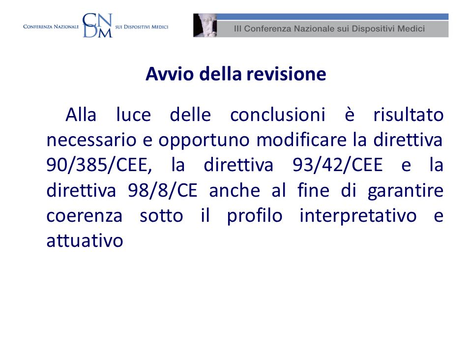 Avvio della revisione Alla luce delle conclusioni è risultato necessario e opportuno modificare la direttiva 90/385/CEE, la direttiva 93/42/CEE e la d