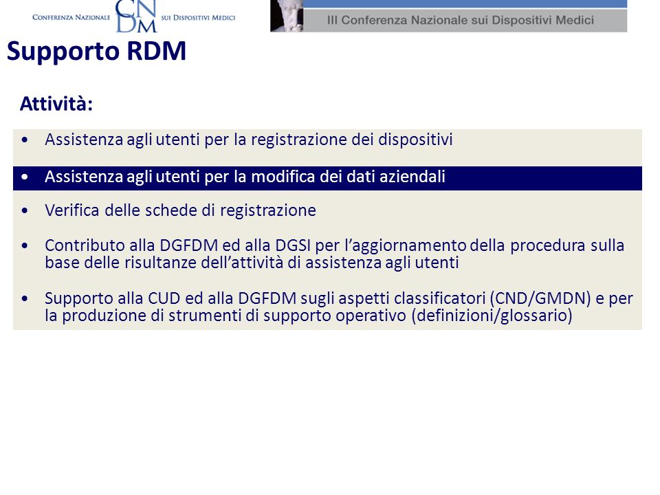 Assistenza agli utenti per la registrazione dei dispositivi Assistenza agli utenti per la modifica dei dati aziendali Verifica delle schede di registrazione Contributo alla DGFDM ed alla DGSI per laggiornamento della procedura sulla base delle risultanze dellattività di assistenza agli utenti Supporto alla CUD ed alla DGFDM sugli aspetti classificatori (CND/GMDN) e per la produzione di strumenti di supporto operativo (definizioni/glossario) Attività: Supporto RDM Assistenza agli utenti per la modifica dei dati aziendali