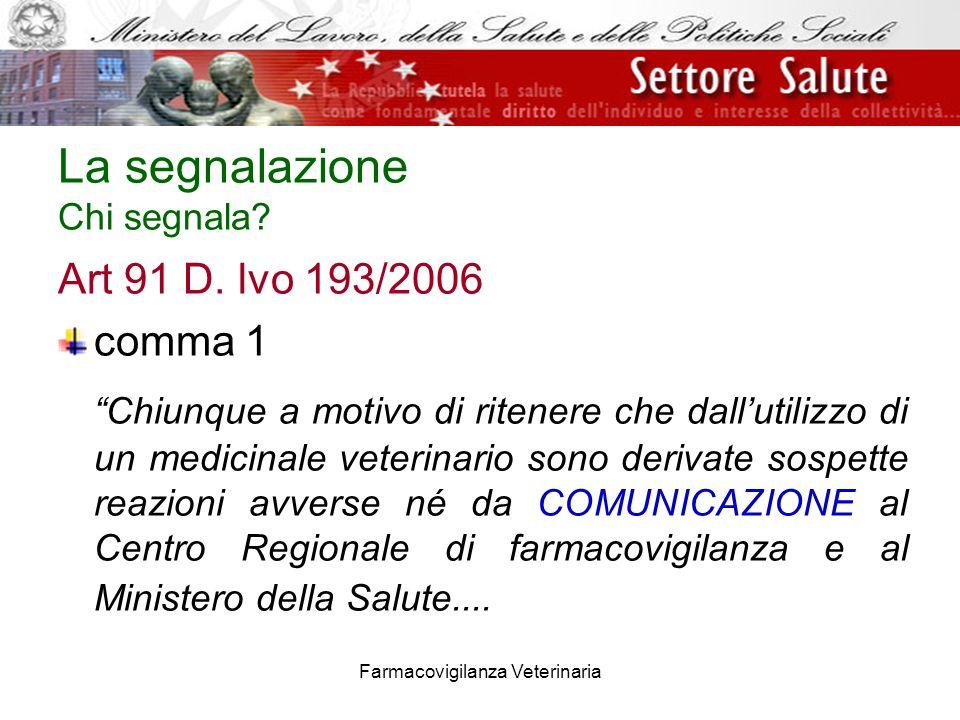 Farmacovigilanza Veterinaria La segnalazione Chi segnala? Art 91 D. lvo 193/2006 comma 1 Chiunque a motivo di ritenere che dallutilizzo di un medicina