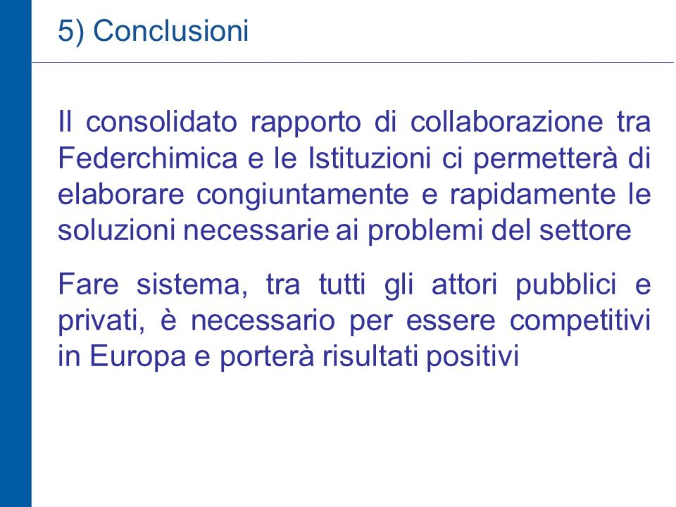 Il consolidato rapporto di collaborazione tra Federchimica e le Istituzioni ci permetterà di elaborare congiuntamente e rapidamente le soluzioni necessarie ai problemi del settore Fare sistema, tra tutti gli attori pubblici e privati, è necessario per essere competitivi in Europa e porterà risultati positivi 5) Conclusioni