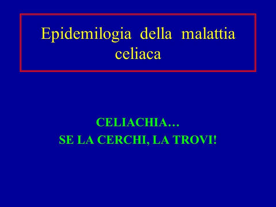 Epidemilogia della malattia celiaca CELIACHIA… SE LA CERCHI, LA TROVI!