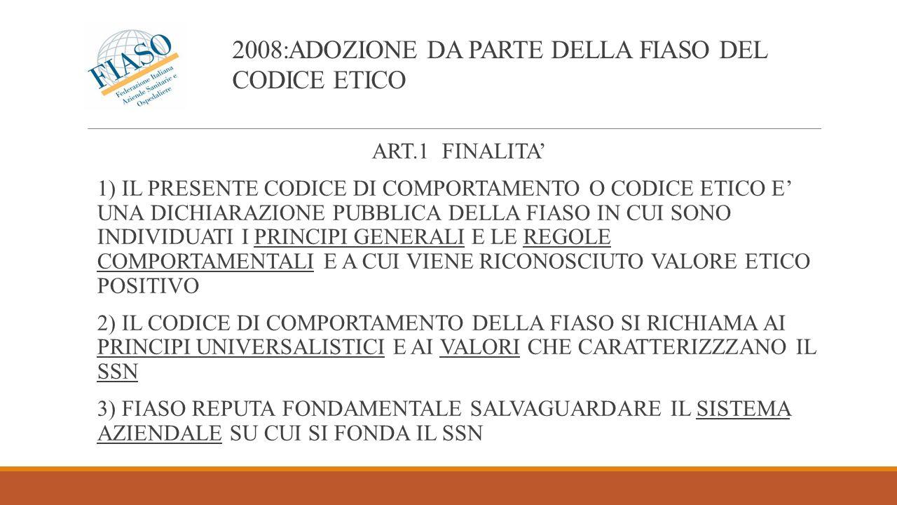 2008:ADOZIONE DA PARTE DELLA FIASO DEL CODICE ETICO ART.1 FINALITA 1) IL PRESENTE CODICE DI COMPORTAMENTO O CODICE ETICO E UNA DICHIARAZIONE PUBBLICA DELLA FIASO IN CUI SONO INDIVIDUATI I PRINCIPI GENERALI E LE REGOLE COMPORTAMENTALI E A CUI VIENE RICONOSCIUTO VALORE ETICO POSITIVO 2) IL CODICE DI COMPORTAMENTO DELLA FIASO SI RICHIAMA AI PRINCIPI UNIVERSALISTICI E AI VALORI CHE CARATTERIZZZANO IL SSN 3) FIASO REPUTA FONDAMENTALE SALVAGUARDARE IL SISTEMA AZIENDALE SU CUI SI FONDA IL SSN