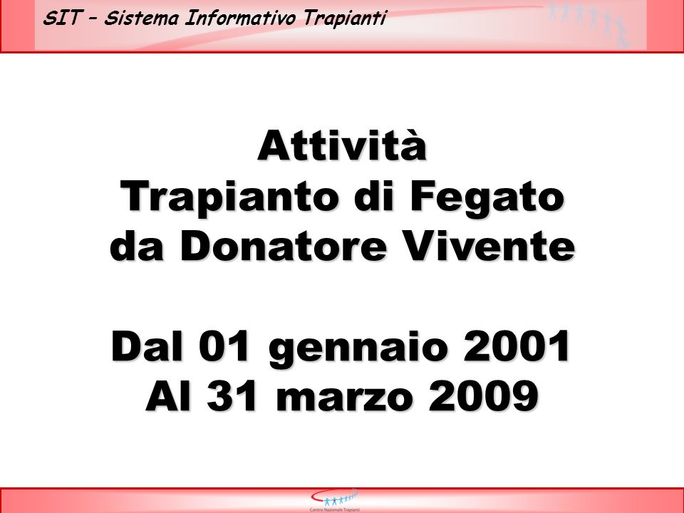 SIT – Sistema Informativo Trapianti Attività Trapianto di Fegato da Donatore Vivente Dal 01 gennaio 2001 Al 31 marzo 2009