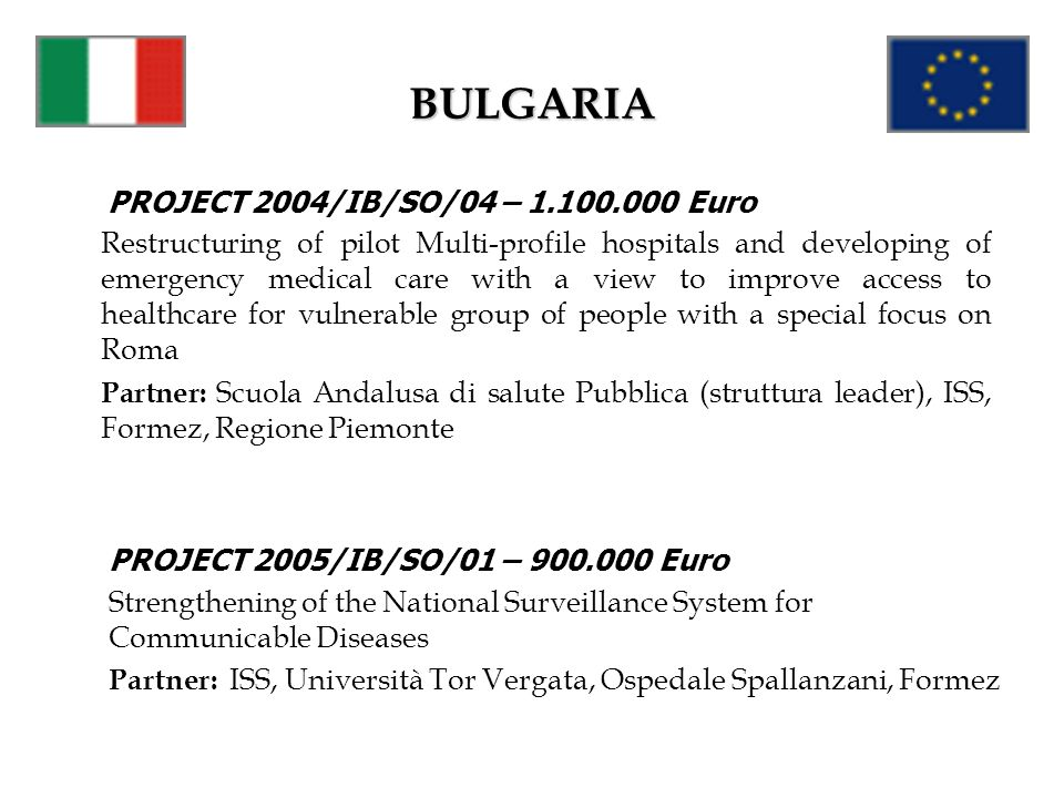 BULGARIA PROJECT 2004/IB/SO/04 – 1.100.000 Euro Restructuring of pilot Multi-profile hospitals and developing of emergency medical care with a view to improve access to healthcare for vulnerable group of people with a special focus on Roma Partner: Scuola Andalusa di salute Pubblica (struttura leader), ISS, Formez, Regione Piemonte PROJECT 2005/IB/SO/01 – 900.000 Euro Strengthening of the National Surveillance System for Communicable Diseases Partner: ISS, Università Tor Vergata, Ospedale Spallanzani, Formez