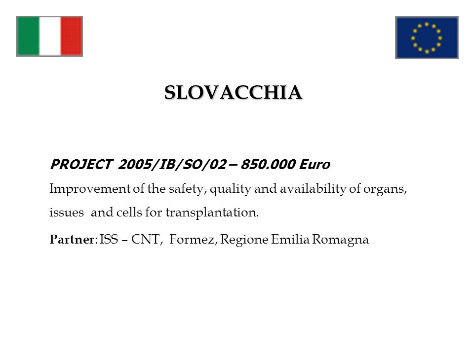 SLOVACCHIA PROJECT 2005/IB/SO/02 – 850.000 Euro Improvement of the safety, quality and availability of organs, issues and cells for transplantation. P