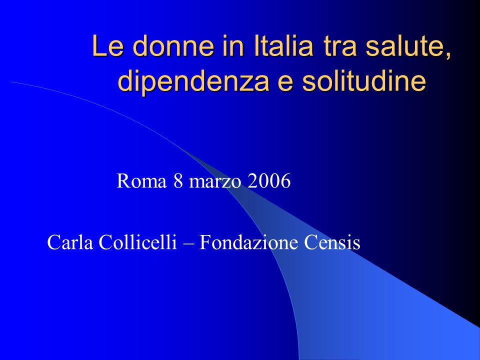 Le donne in Italia tra salute, dipendenza e solitudine Roma 8 marzo 2006 Carla Collicelli – Fondazione Censis