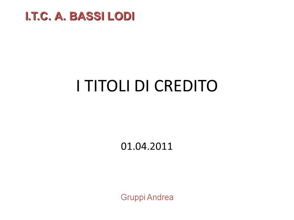 I TITOLI DI CREDITO 01.04.2011 I.T.C. A. BASSI LODI Gruppi Andrea