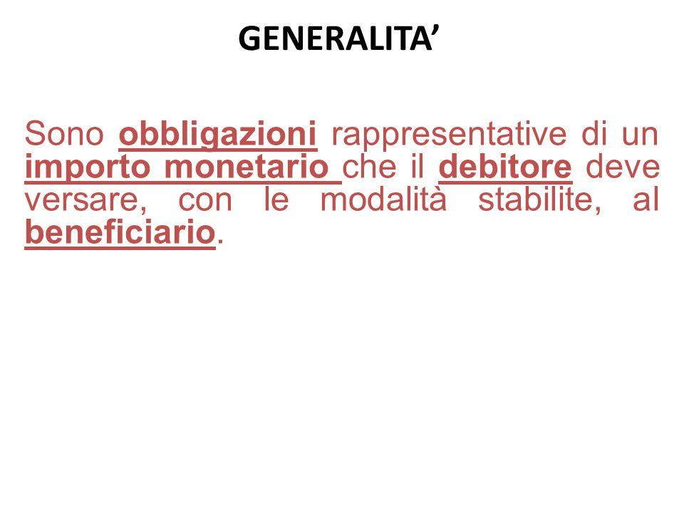 GENERALITA Sono obbligazioni rappresentative di un importo monetario che il debitore deve versare, con le modalità stabilite, al beneficiario.