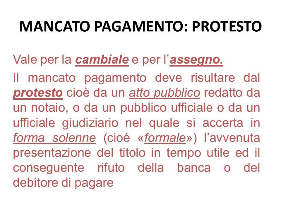 MANCATO PAGAMENTO: PROTESTO Vale per la cambiale e per lassegno. Il mancato pagamento deve risultare dal protesto cioè da un atto pubblico redatto da