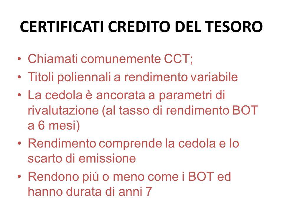 CERTIFICATI CREDITO DEL TESORO Chiamati comunemente CCT; Titoli poliennali a rendimento variabile La cedola è ancorata a parametri di rivalutazione (a