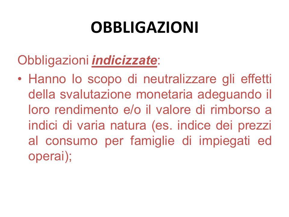 OBBLIGAZIONI Obbligazioni indicizzate: Hanno lo scopo di neutralizzare gli effetti della svalutazione monetaria adeguando il loro rendimento e/o il va