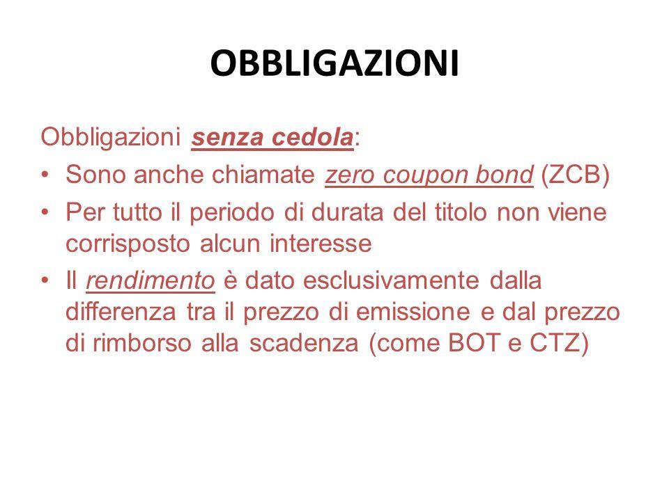 OBBLIGAZIONI Obbligazioni senza cedola: Sono anche chiamate zero coupon bond (ZCB) Per tutto il periodo di durata del titolo non viene corrisposto alc