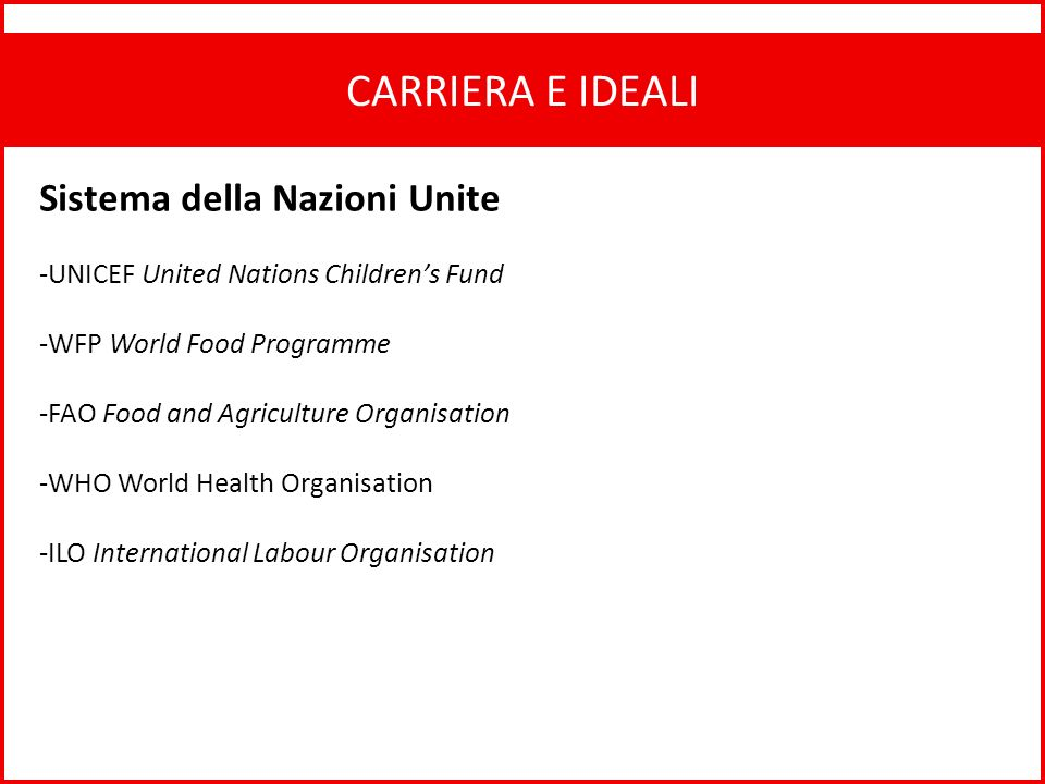 CARRIERA E IDEALI Sistema della Nazioni Unite -UNICEF United Nations Childrens Fund -WFP World Food Programme -FAO Food and Agriculture Organisation -WHO World Health Organisation -ILO International Labour Organisation