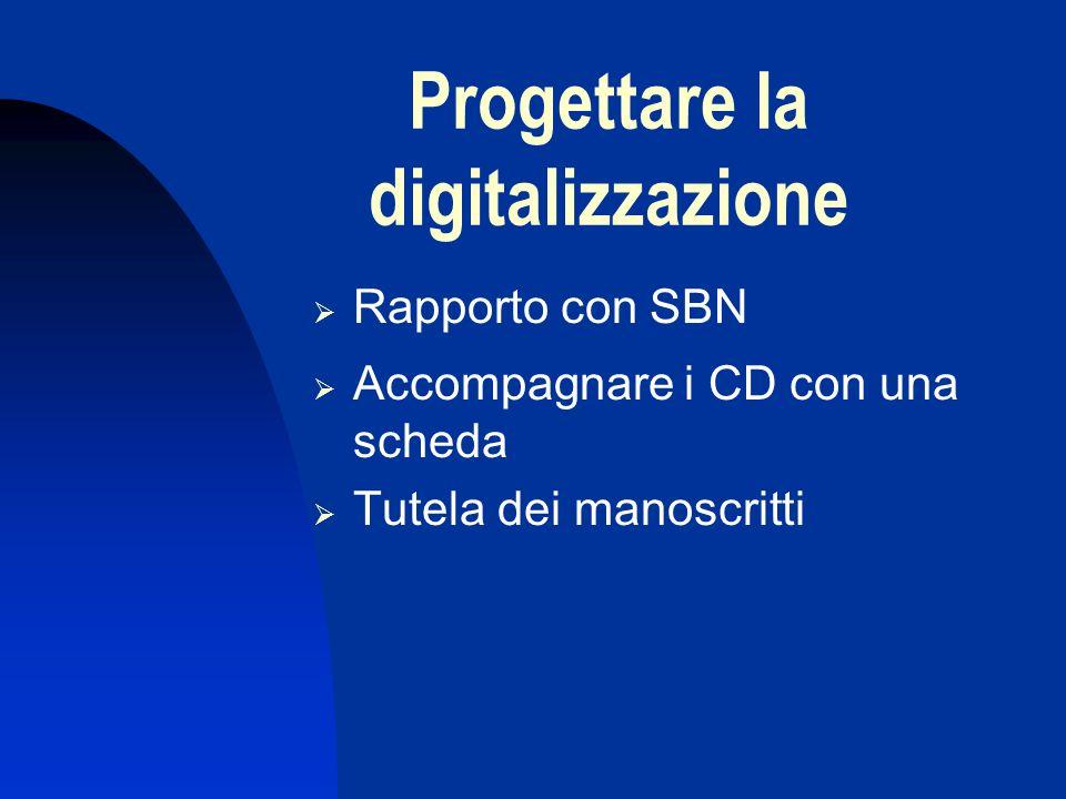 Progettare la digitalizzazione Rapporto con SBN Accompagnare i CD con una scheda Tutela dei manoscritti
